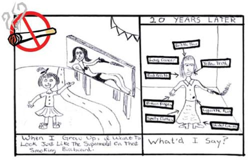 "Two hand-drawn cartoons. On the left, a young girl points to a sign and says, ""When I grow up, I want to look just like the supermodel on that smoking billboard."" On the right, the grown-up girl has brown fingers, smelly clothes, yellow teeth, cigarette burns, brittle hair and lung cancer and says, ""What'd I say?"""