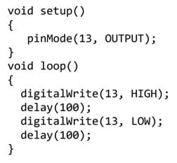 A section of code: void setup() {    pinMode(13, OUTPUT); } void loop() {   digitalWrite(13, HIGH);   delay(100);   digitalWrite(13, LOW);   delay(100);