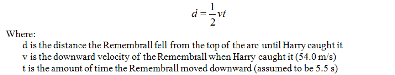 Distance equation: d = 1/2 vt, where d is the distance the remembrall fell from the top of the arc until Harry caught it, v is the downward velocity of the remembrall when Harry caught it (54.0 m/s), and t is the amount of time the remembrall moved downward (assumed to be 5.5 secs).